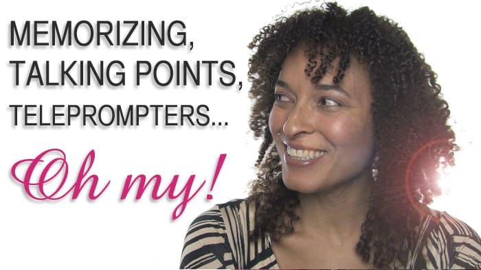 Memorizing, Talking points, Teleprompters… Oh my!